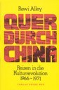 Alley, Rewi: Quer durch China – Reisen in die Kulturrevolution 1966 - 1971